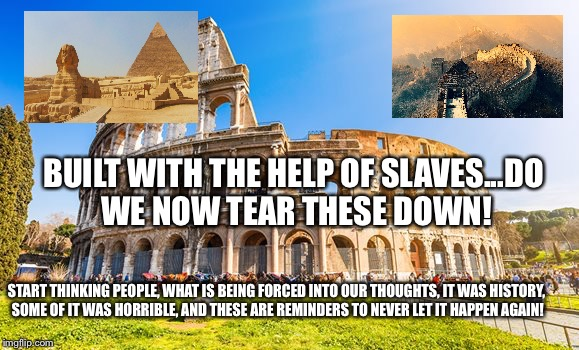 Rome | BUILT WITH THE HELP OF SLAVES...DO WE NOW TEAR THESE DOWN! START THINKING PEOPLE, WHAT IS BEING FORCED INTO OUR THOUGHTS, IT WAS HISTORY, SO | image tagged in rome | made w/ Imgflip meme maker