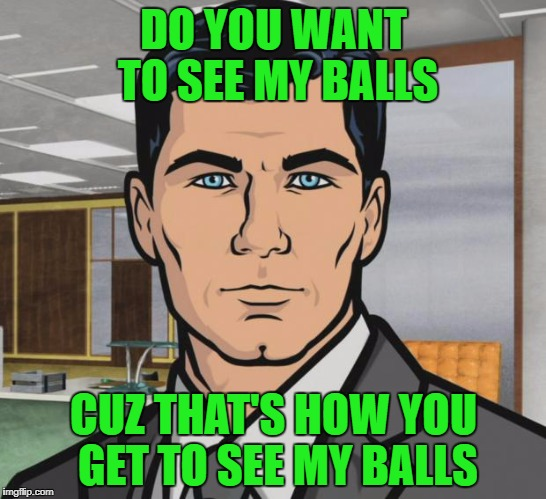 Archer Meme | DO YOU WANT TO SEE MY BALLS CUZ THAT'S HOW YOU GET TO SEE MY BALLS | image tagged in memes,archer | made w/ Imgflip meme maker