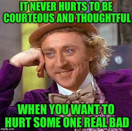 Creepy Condescending Wonka Meme | IT NEVER HURTS TO BE COURTEOUS AND THOUGHTFUL WHEN YOU WANT TO HURT SOME ONE REAL BAD | image tagged in memes,creepy condescending wonka | made w/ Imgflip meme maker