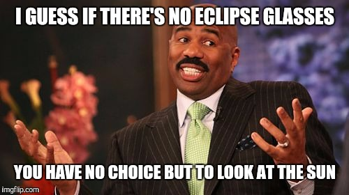 Steve Harvey Meme | I GUESS IF THERE'S NO ECLIPSE GLASSES YOU HAVE NO CHOICE BUT TO LOOK AT THE SUN | image tagged in memes,steve harvey | made w/ Imgflip meme maker
