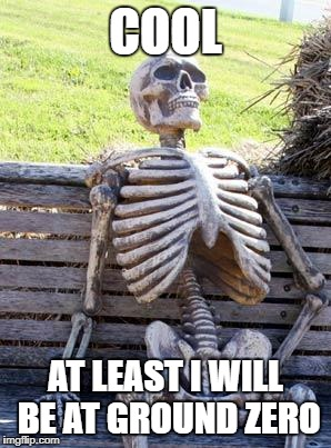 Waiting Skeleton Meme | COOL AT LEAST I WILL BE AT GROUND ZERO | image tagged in memes,waiting skeleton | made w/ Imgflip meme maker