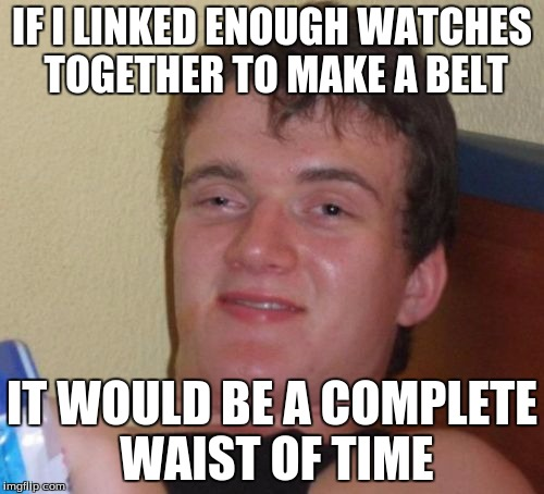 Found on twitter. (@TheWeirdWorld) | IF I LINKED ENOUGH WATCHES TOGETHER TO MAKE A BELT IT WOULD BE A COMPLETE WAIST OF TIME | image tagged in memes,10 guy | made w/ Imgflip meme maker