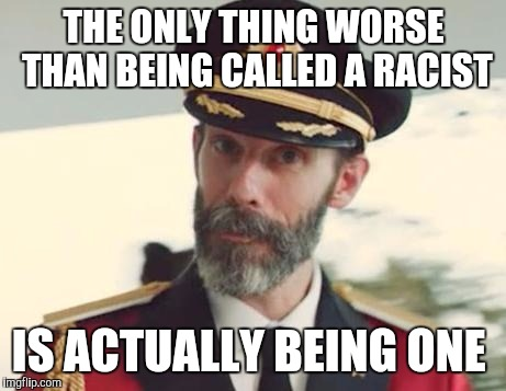 Many people who are accused of being racist aren't. But those who actually are need to be driven out from society.   | THE ONLY THING WORSE THAN BEING CALLED A RACIST IS ACTUALLY BEING ONE | image tagged in captain obvious,jbmemegeek,racism | made w/ Imgflip meme maker