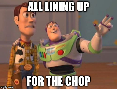 X, X Everywhere Meme | ALL LINING UP FOR THE CHOP | image tagged in memes,x,x everywhere,x x everywhere | made w/ Imgflip meme maker
