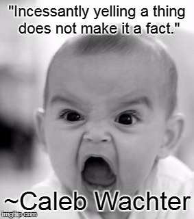 "Facts > Feelings #1 | ""Incessantly yelling a thing does not make it a fact."" ~Caleb Wachter 