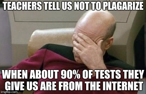 There's a shower thought for you! | TEACHERS TELL US NOT TO PLAGARIZE WHEN ABOUT 90% OF TESTS THEY GIVE US ARE FROM THE INTERNET | image tagged in memes,captain picard facepalm | made w/ Imgflip meme maker