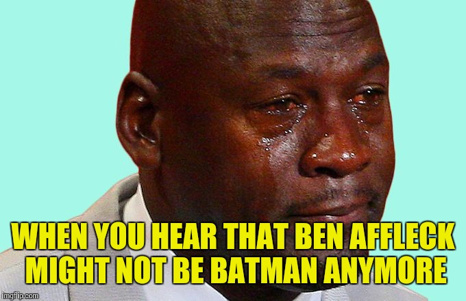 Jordan crying | WHEN YOU HEAR THAT BEN AFFLECK MIGHT NOT BE BATMAN ANYMORE | image tagged in jordan crying | made w/ Imgflip meme maker