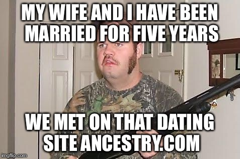 Redneck wonder | MY WIFE AND I HAVE BEEN MARRIED FOR FIVE YEARS WE MET ON THAT DATING SITE ANCESTRY.COM | image tagged in redneck wonder | made w/ Imgflip meme maker