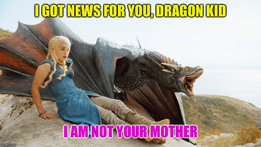 I GOT NEWS FOR YOU, DRAGON KID I AM NOT YOUR MOTHER | made w/ Imgflip meme maker