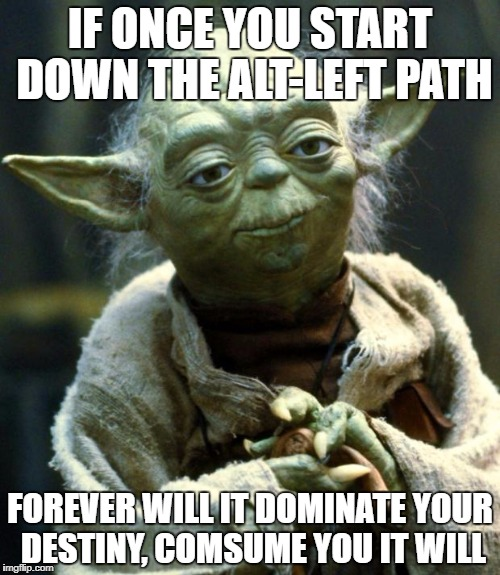Star Wars Yoda Meme | IF ONCE YOU START DOWN THE ALT-LEFT PATH FOREVER WILL IT DOMINATE YOUR DESTINY, COMSUME YOU IT WILL | image tagged in memes,star wars yoda | made w/ Imgflip meme maker