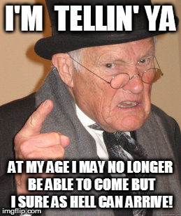 Virility Gone Forever | I'M  TELLIN' YA AT MY AGE I MAY NO LONGER BE ABLE TO COME BUT I SURE AS HELL CAN ARRIVE! | image tagged in memes,back in my day,sexy,homepage,sex,flaccid | made w/ Imgflip meme maker