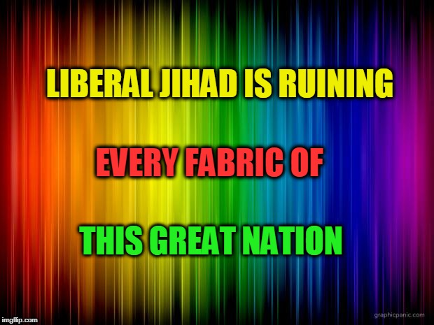 Liberal Jihad | LIBERAL JIHAD IS RUINING THIS GREAT NATION EVERY FABRIC OF | image tagged in rainbow background,jihad,liberals,ruining usa | made w/ Imgflip meme maker