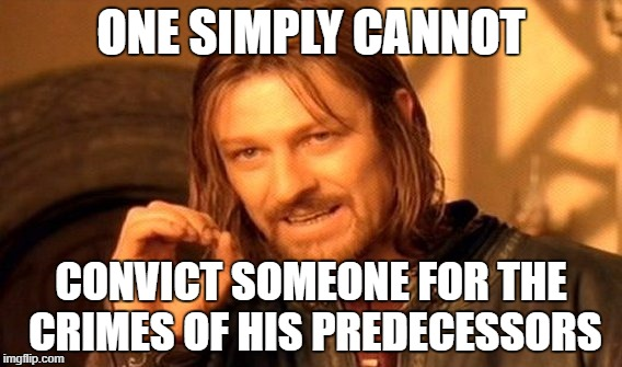 One Does Not Simply Meme | ONE SIMPLY CANNOT CONVICT SOMEONE FOR THE CRIMES OF HIS PREDECESSORS | image tagged in memes,one does not simply | made w/ Imgflip meme maker