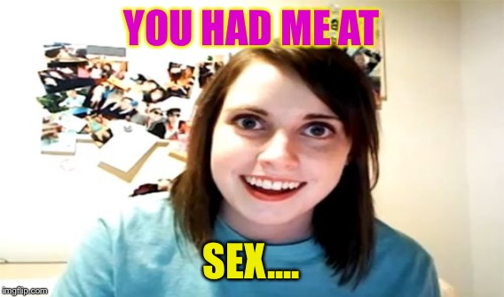 YOU HAD ME AT SEX.... | made w/ Imgflip meme maker