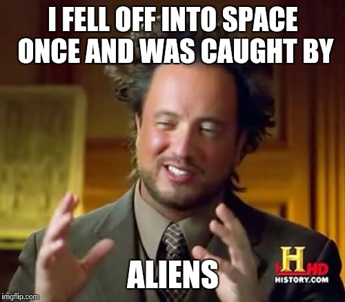 Ancient Aliens Meme | I FELL OFF INTO SPACE ONCE AND WAS CAUGHT BY ALIENS | image tagged in memes,ancient aliens | made w/ Imgflip meme maker