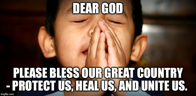 Dear God | DEAR GOD PLEASE BLESS OUR GREAT COUNTRY - PROTECT US, HEAL US, AND UNITE US. | image tagged in dear god | made w/ Imgflip meme maker