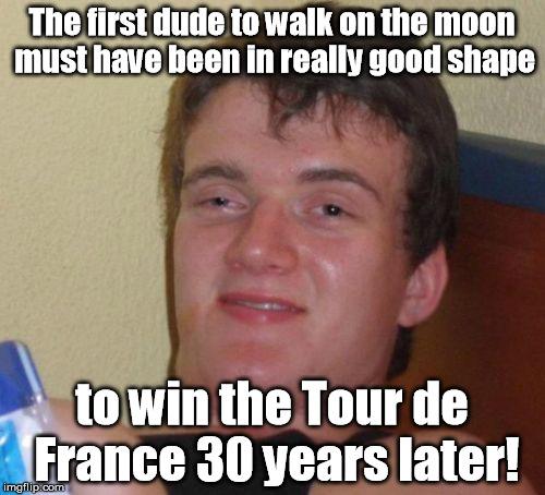 I'm pretty sure that it's not the same guy. | The first dude to walk on the moon must have been in really good shape to win the Tour de France 30 years later! | image tagged in memes,10 guy | made w/ Imgflip meme maker