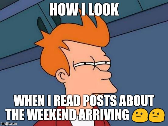 Futurama Fry Meme | HOW I LOOK WHEN I READ POSTS ABOUT THE WEEKEND ARRIVING  | image tagged in memes,futurama fry | made w/ Imgflip meme maker