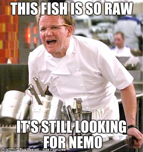 Chef Gordon Ramsay Meme | THIS FISH IS SO RAW IT'S STILL LOOKING FOR NEMO | image tagged in memes,chef gordon ramsay | made w/ Imgflip meme maker