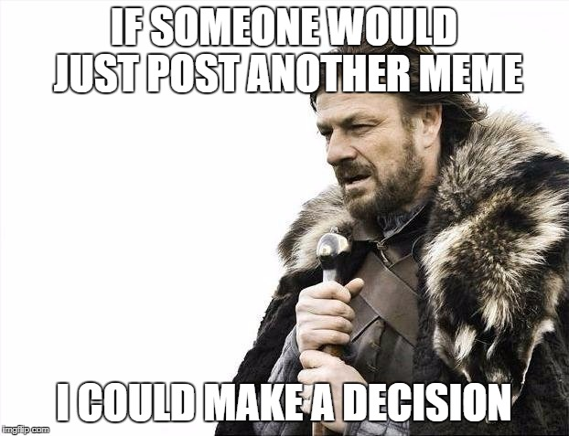 Brace Yourselves X is Coming | IF SOMEONE WOULD JUST POST ANOTHER MEME I COULD MAKE A DECISION | image tagged in memes,brace yourselves x is coming | made w/ Imgflip meme maker