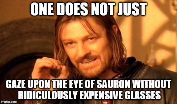 One Does Not Simply Meme | ONE DOES NOT JUST GAZE UPON THE EYE OF SAURON WITHOUT RIDICULOUSLY EXPENSIVE GLASSES | image tagged in memes,one does not simply | made w/ Imgflip meme maker