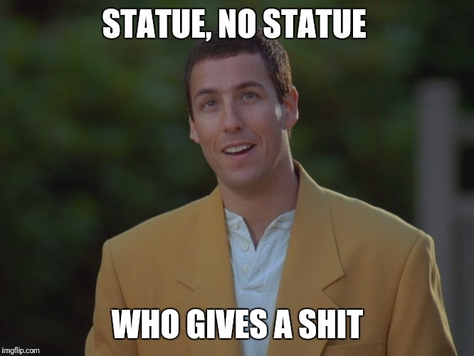 Happy gilmore who gives a shit | STATUE, NO STATUE WHO GIVES A SHIT | image tagged in happy gilmore | made w/ Imgflip meme maker