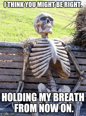 Waiting Skeleton Meme | I THINK YOU MIGHT BE RIGHT. HOLDING MY BREATH FROM NOW ON. | image tagged in memes,waiting skeleton | made w/ Imgflip meme maker