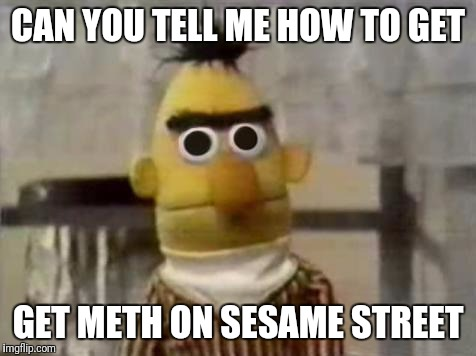 Bert Stare | CAN YOU TELL ME HOW TO GET GET METH ON SESAME STREET | image tagged in bert stare | made w/ Imgflip meme maker