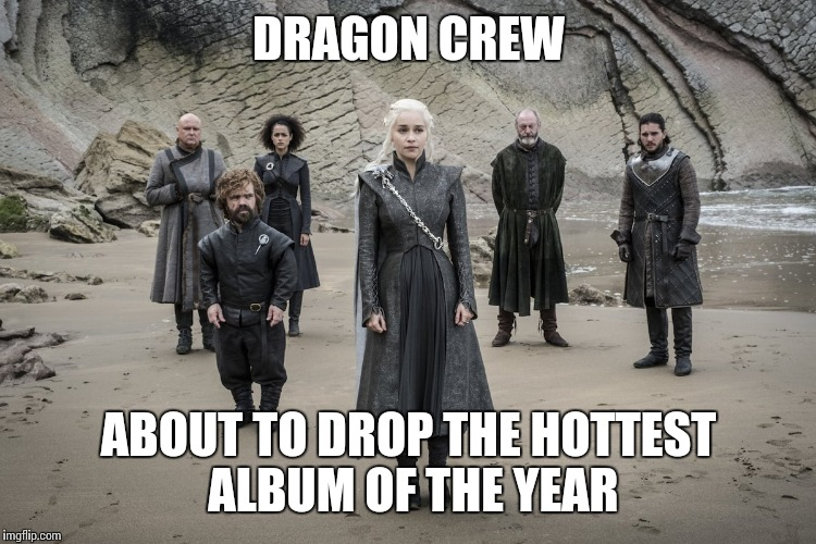 DRAGON CREW ABOUT TO DROP THE HOTTEST ALBUM OF THE YEAR | made w/ Imgflip meme maker