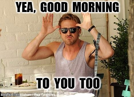 Ryan Gosling Funny Face | YEA,  GOOD  MORNING TO  YOU  TOO | image tagged in ryan gosling funny face | made w/ Imgflip meme maker