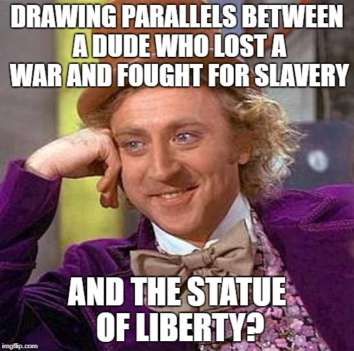 Creepy Condescending Wonka Meme | DRAWING PARALLELS BETWEEN A DUDE WHO LOST A WAR AND FOUGHT FOR SLAVERY AND THE STATUE OF LIBERTY? | image tagged in memes,creepy condescending wonka | made w/ Imgflip meme maker