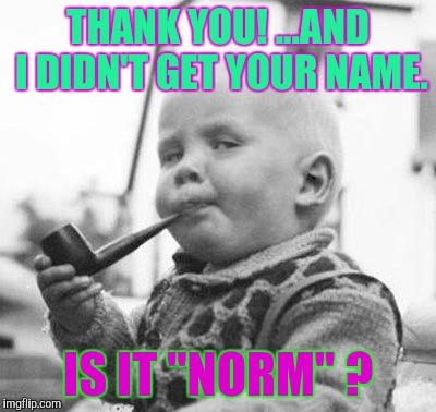 "Think About It | THANK YOU! ...AND I DIDN'T GET YOUR NAME. IS IT ""NORM"" ? 