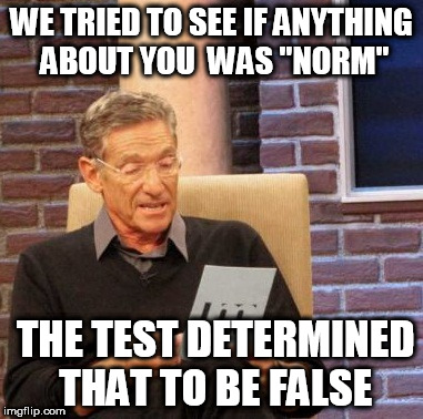 "Maury Lie Detector Meme | WE TRIED TO SEE IF ANYTHING ABOUT YOU  WAS ""NORM"" THE TEST DETERMINED THAT TO BE FALSE 