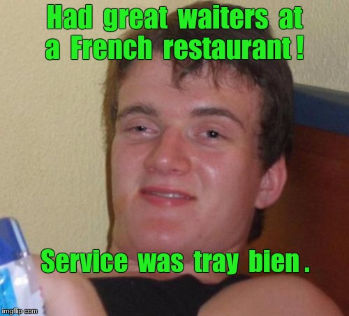 Great French Restaurant Service | Had  great  waiters  at  a  French  restaurant ! Service  was  tray  bien . | image tagged in memes,10 guy,customer service,french | made w/ Imgflip meme maker