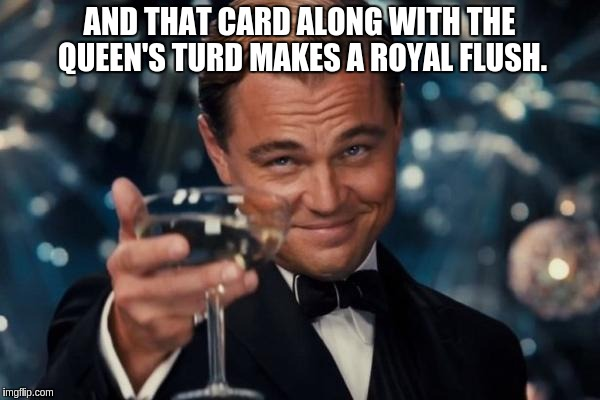 Leonardo Dicaprio Cheers Meme | AND THAT CARD ALONG WITH THE QUEEN'S TURD MAKES A ROYAL FLUSH. | image tagged in memes,leonardo dicaprio cheers | made w/ Imgflip meme maker