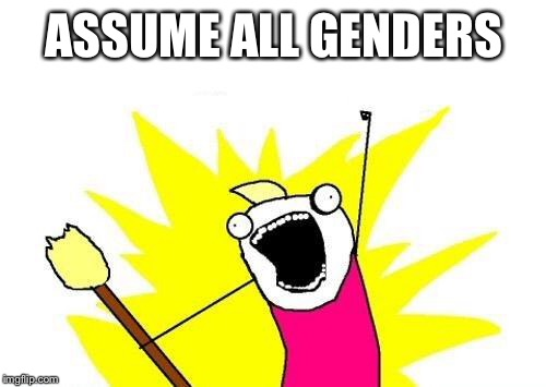 X All The Y Meme | ASSUME ALL GENDERS | image tagged in memes,x all the y | made w/ Imgflip meme maker