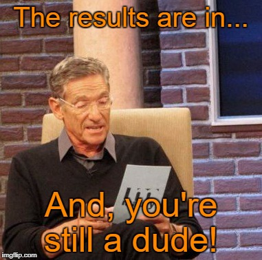 I hate to be the bearer of bad news, but... | The results are in... And, you're still a dude! | image tagged in memes,maury lie detector,transgender | made w/ Imgflip meme maker