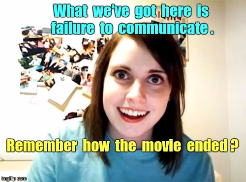 Failure to Communicate | What  we've  got  here  is    failure  to  communicate . Remember  how  the  movie  ended ? | image tagged in memes,overly attached girlfriend,cool hand luke - failure to communicate | made w/ Imgflip meme maker