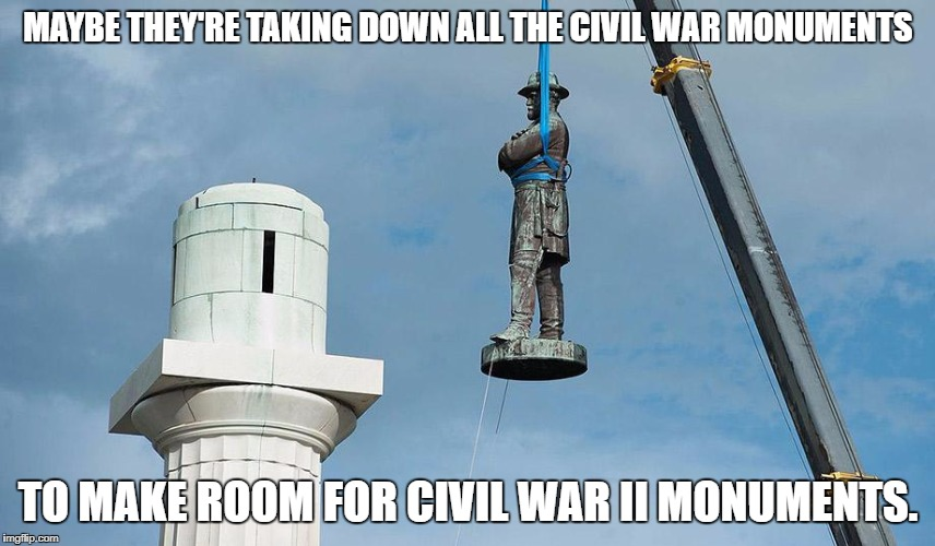 Civil War 2 | MAYBE THEY'RE TAKING DOWN ALL THE CIVIL WAR MONUMENTS TO MAKE ROOM FOR CIVIL WAR II MONUMENTS. | image tagged in civil war,civil rights,statues,political meme,social justice warriors | made w/ Imgflip meme maker