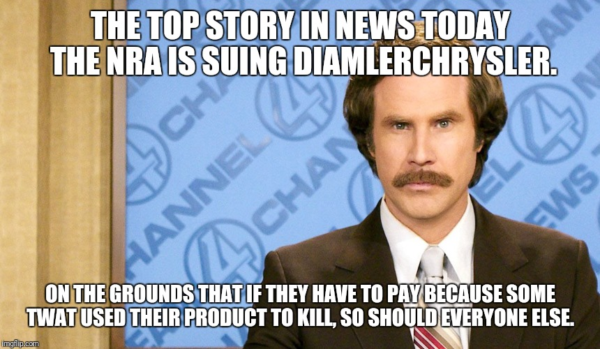 Ron Burgundy with space | THE TOP STORY IN NEWS TODAY THE NRA IS SUING DIAMLERCHRYSLER. ON THE GROUNDS THAT IF THEY HAVE TO PAY BECAUSE SOME TWAT USED THEIR PRODUCT T | image tagged in ron burgundy with space | made w/ Imgflip meme maker