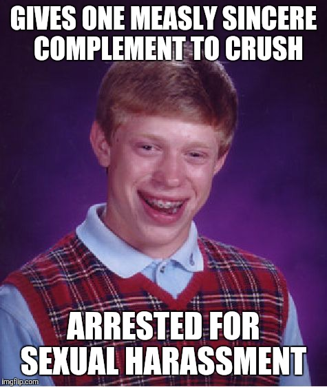 Bad Luck Brian Meme | GIVES ONE MEASLY SINCERE  COMPLEMENT TO CRUSH ARRESTED FOR SEXUAL HARASSMENT | image tagged in memes,bad luck brian | made w/ Imgflip meme maker