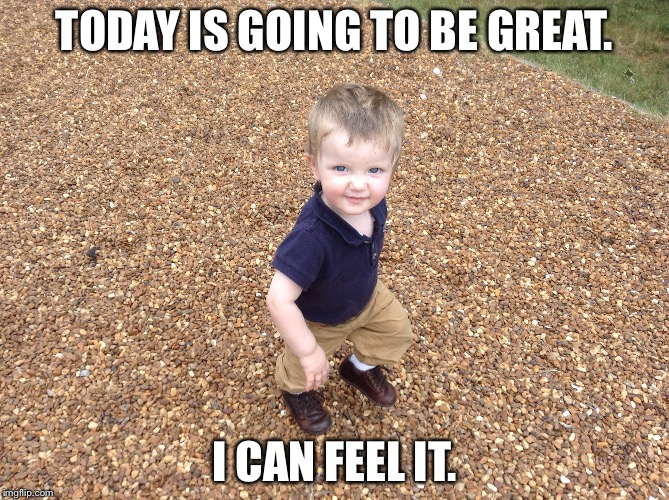 TODAY IS GOING TO BE GREAT. I CAN FEEL IT. | image tagged in optimism,baby | made w/ Imgflip meme maker