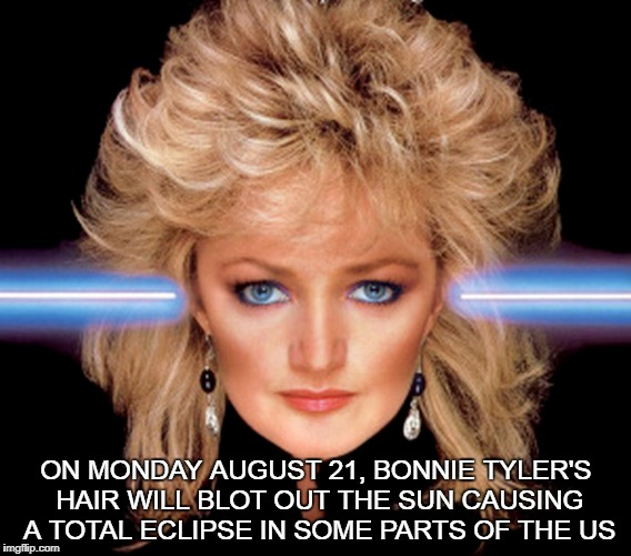 Bonnie Tyler's Total Eclipse of the Sun  | ON MONDAY AUGUST 21, BONNIE TYLER'S HAIR WILL BLOT OUT THE SUN CAUSING A TOTAL ECLIPSE IN SOME PARTS OF THE US | image tagged in bonnie tyler,solar eclipse,august 21,hair,funny memes | made w/ Imgflip meme maker