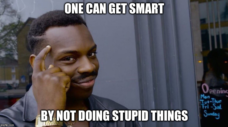 ONE CAN GET SMART BY NOT DOING STUPID THINGS | made w/ Imgflip meme maker