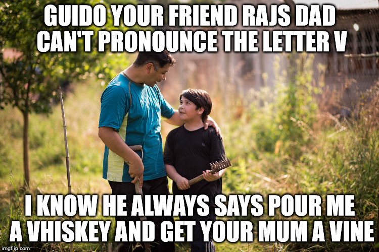 GUIDO YOUR FRIEND RAJS DAD  CAN'T PRONOUNCE THE LETTER V I KNOW HE ALWAYS SAYS POUR ME A VHISKEY AND GET YOUR MUM A VINE | made w/ Imgflip meme maker