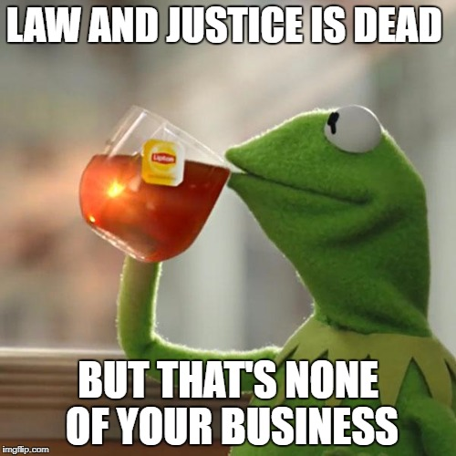 But Thats None Of My Business Meme | LAW AND JUSTICE IS DEAD BUT THAT'S NONE OF YOUR BUSINESS | image tagged in memes,but thats none of my business,kermit the frog | made w/ Imgflip meme maker