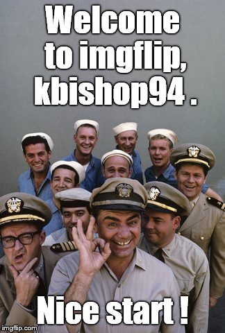 McHale's Navy | Welcome to imgflip, kbishop94 . Nice start ! | image tagged in mchale's navy | made w/ Imgflip meme maker