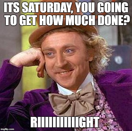 Creepy Condescending Wonka Meme | ITS SATURDAY, YOU GOING TO GET HOW MUCH DONE? RIIIIIIIIIIIGHT | image tagged in memes,creepy condescending wonka | made w/ Imgflip meme maker