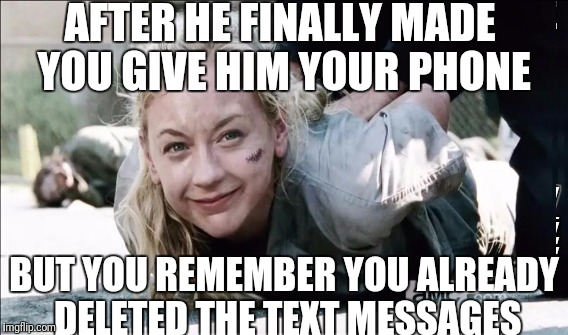 Trying to hide text messages like  | AFTER HE FINALLY MADE YOU GIVE HIM YOUR PHONE BUT YOU REMEMBER YOU ALREADY DELETED THE TEXT MESSAGES | image tagged in cheating gf,cheater,text,bf,twd,relationship | made w/ Imgflip meme maker