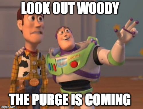 X, X Everywhere Meme | LOOK OUT WOODY THE PURGE IS COMING | image tagged in memes,x,x everywhere,x x everywhere | made w/ Imgflip meme maker